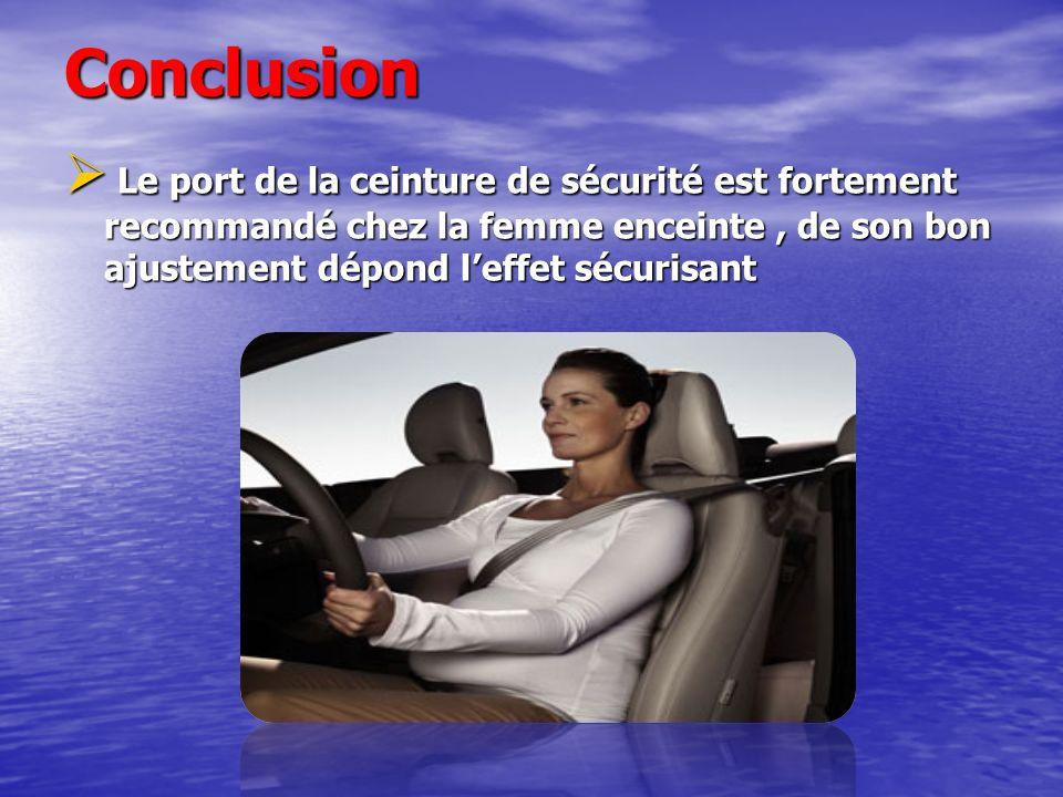 ConclusionLe port de la ceinture de sécurité est fortement recommandé chez la femme enceinte , de son bon ajustement dépond l'effet sécurisant.
