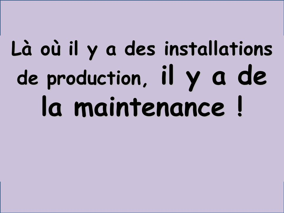 Là où il y a des installations de production, il y a de la maintenance !