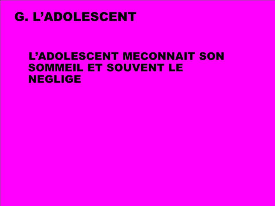 G. L'ADOLESCENT L'ADOLESCENT MECONNAIT SON SOMMEIL ET SOUVENT LE NEGLIGE.