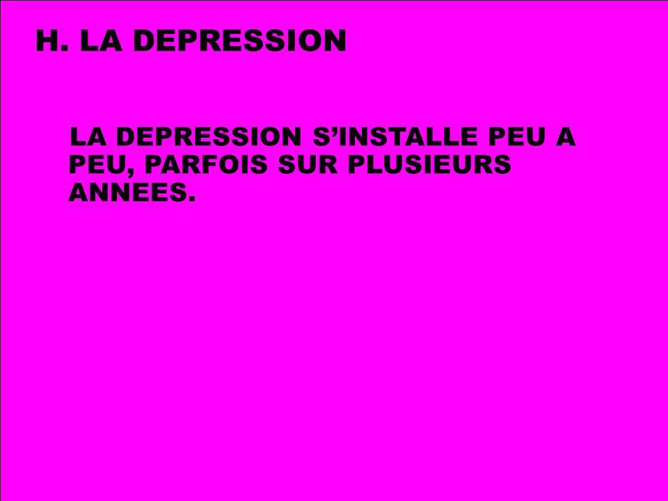 H. LA DEPRESSION LA DEPRESSION S'INSTALLE PEU A PEU, PARFOIS SUR PLUSIEURS ANNEES.