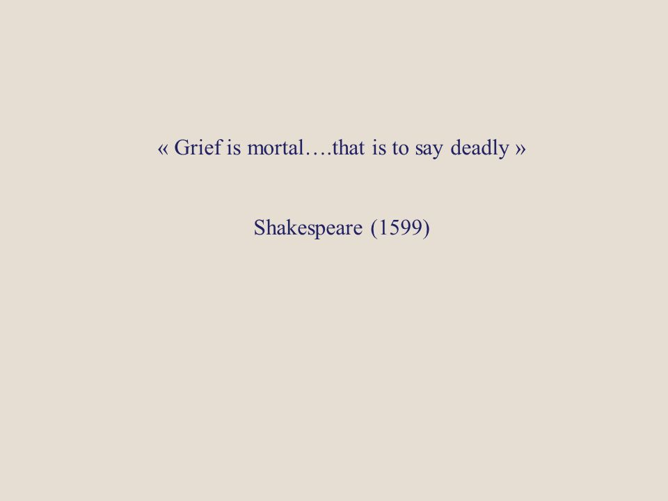« Grief is mortal….that is to say deadly »