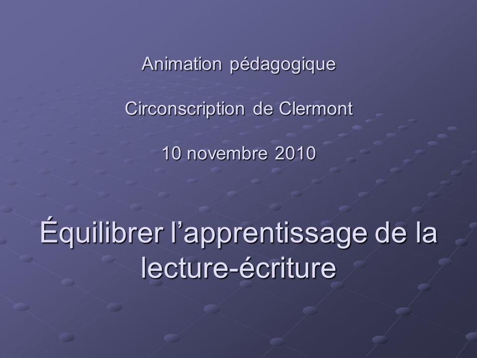 Animation pédagogique Circonscription de Clermont 10 novembre 2010 Équilibrer l'apprentissage de la lecture-écriture