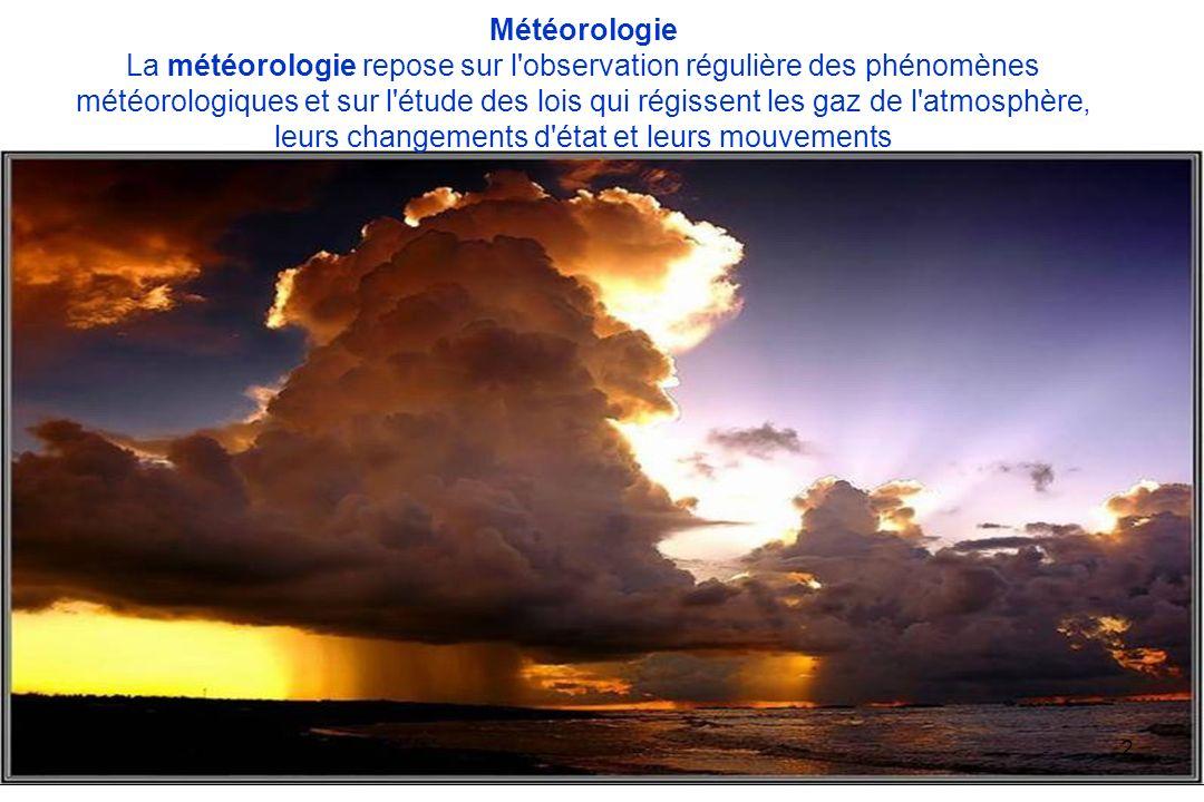 Météorologie La météorologie repose sur l observation régulière des phénomènes météorologiques et sur l étude des lois qui régissent les gaz de l atmosphère, leurs changements d état et leurs mouvements
