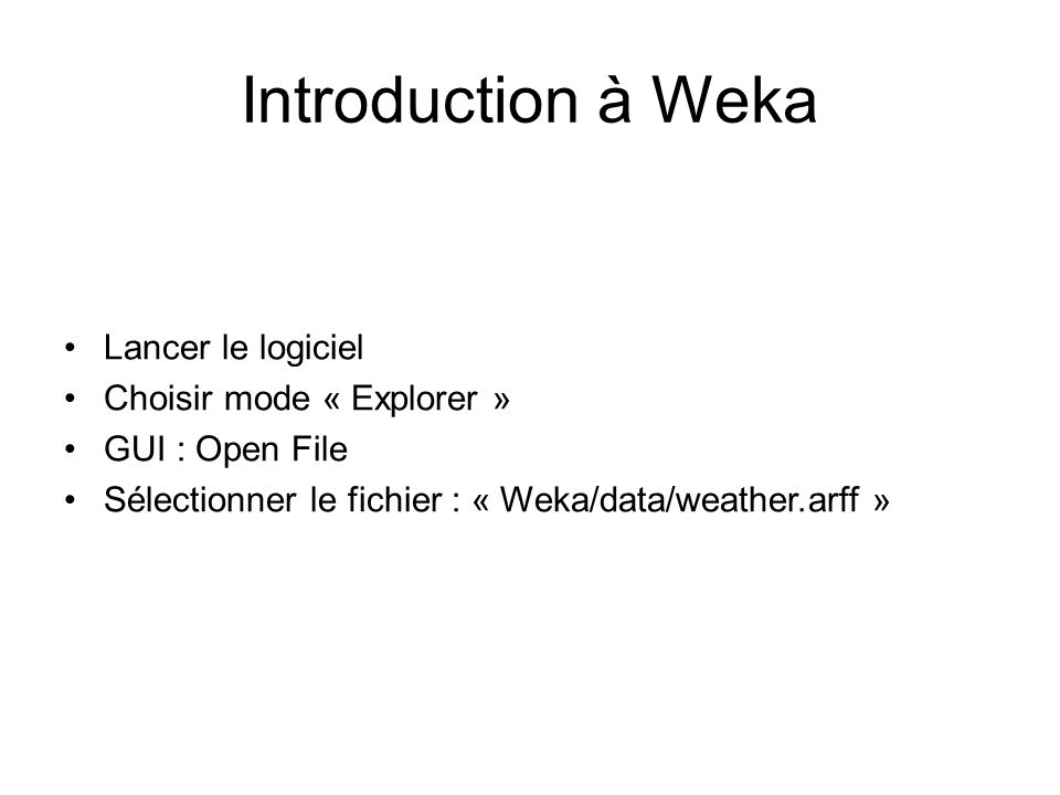 Introduction à Weka Lancer le logiciel Choisir mode « Explorer »