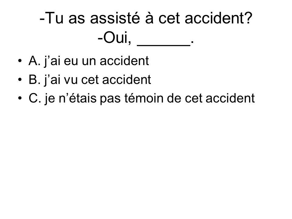 -Tu as assisté à cet accident -Oui, ______.
