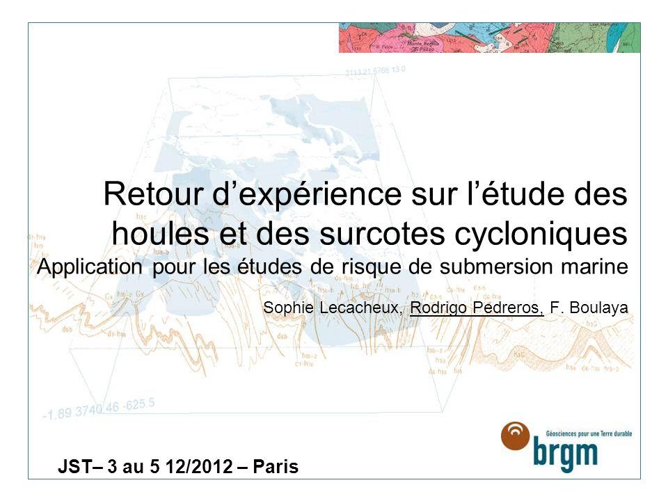 Retour d'expérience sur l'étude des houles et des surcotes cycloniques Application pour les études de risque de submersion marine Sophie Lecacheux, Rodrigo Pedreros, F. Boulaya
