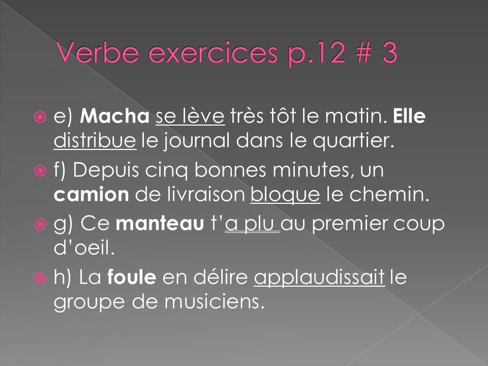Verbe exercices p.12 # 3 e) Macha se lève très tôt le matin. Elle distribue le journal dans le quartier.