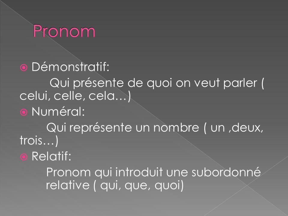 Pronom Démonstratif: Qui présente de quoi on veut parler ( celui, celle, cela…) Numéral: Qui représente un nombre ( un ,deux, trois…)
