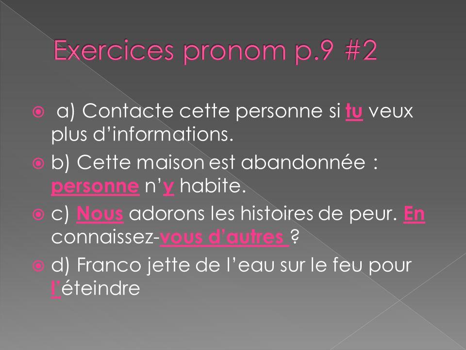 Exercices pronom p.9 #2 a) Contacte cette personne si tu veux plus d'informations. b) Cette maison est abandonnée : personne n'y habite.