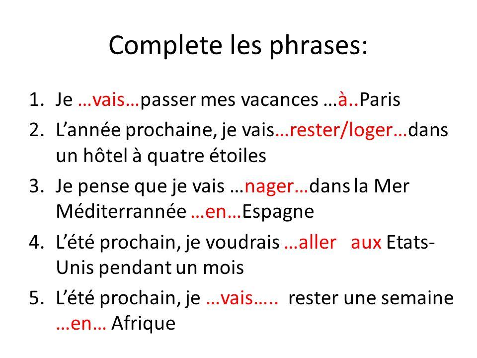 Complete les phrases: Je …vais…passer mes vacances …à..Paris