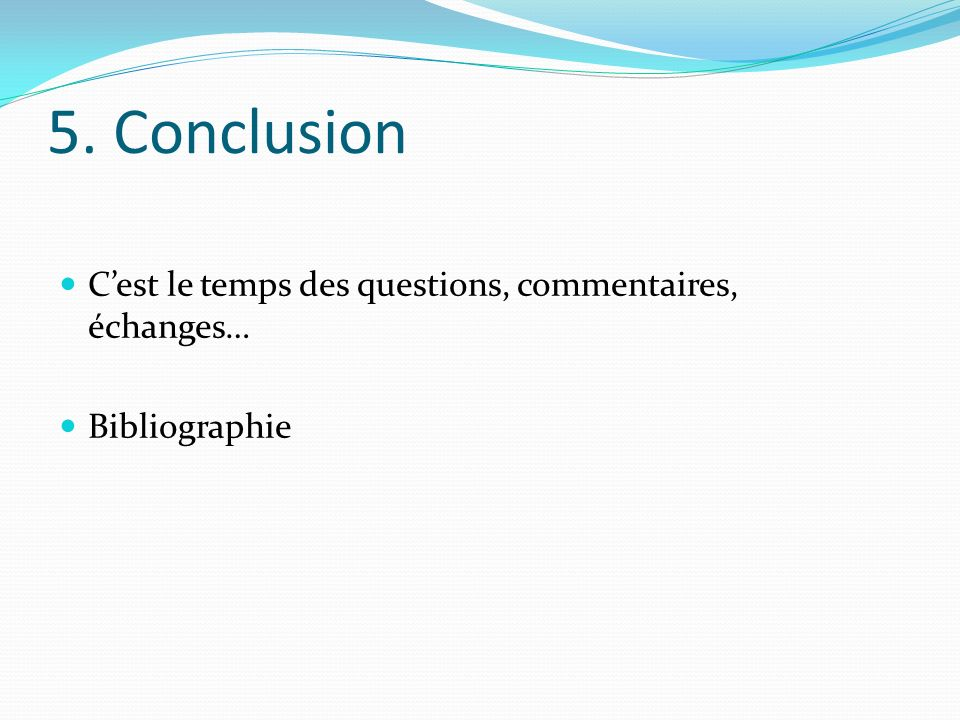 5. Conclusion C'est le temps des questions, commentaires, échanges…