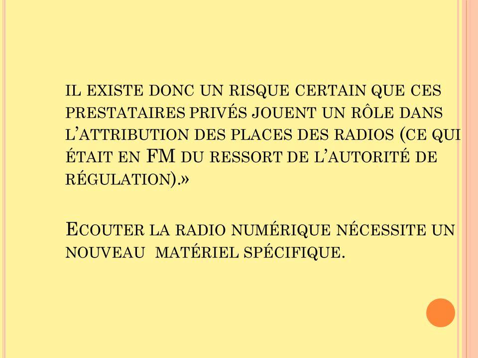 il existe donc un risque certain que ces prestataires privés jouent un rôle dans l'attribution des places des radios (ce qui était en FM du ressort de l'autorité de régulation).» Ecouter la radio numérique nécessite un nouveau matériel spécifique.