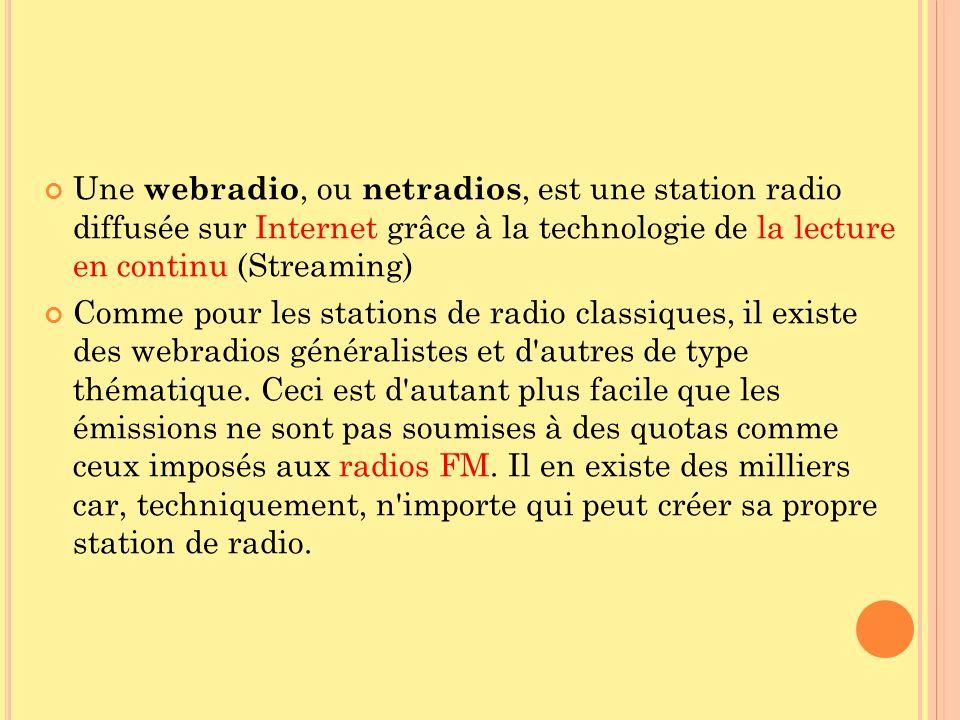 Une webradio, ou netradios, est une station radio diffusée sur Internet grâce à la technologie de la lecture en continu (Streaming)