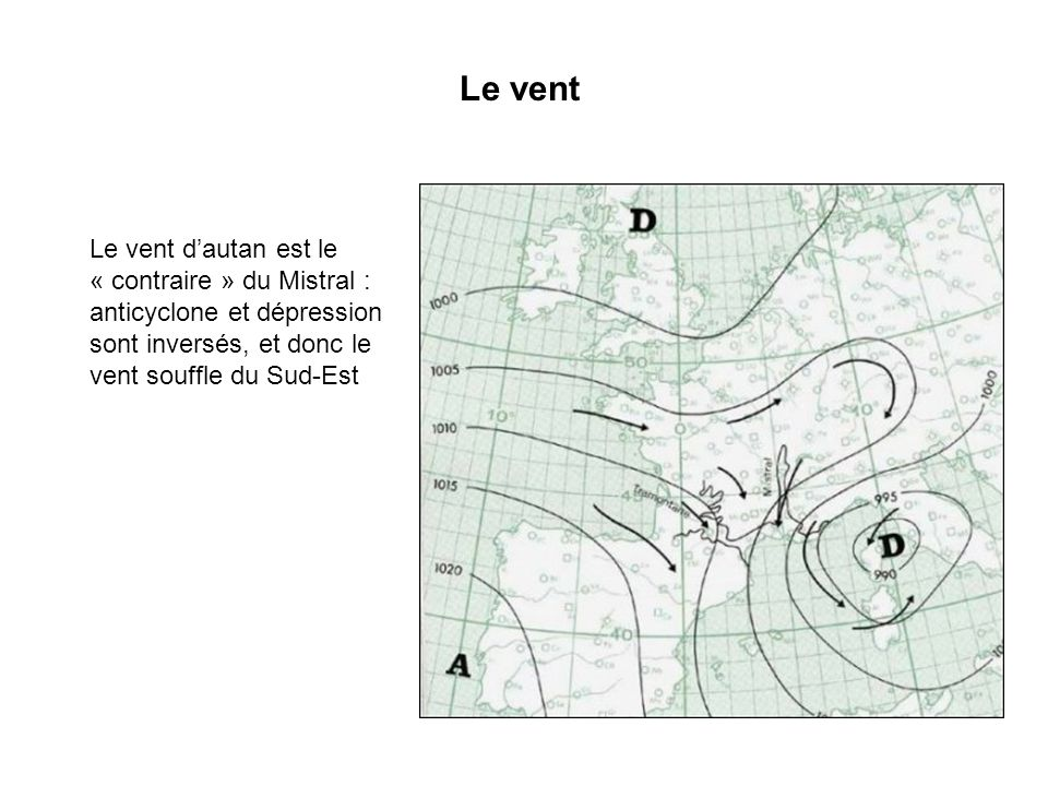 Le vent Le vent d'autan est le « contraire » du Mistral : anticyclone et dépression sont inversés, et donc le vent souffle du Sud-Est.