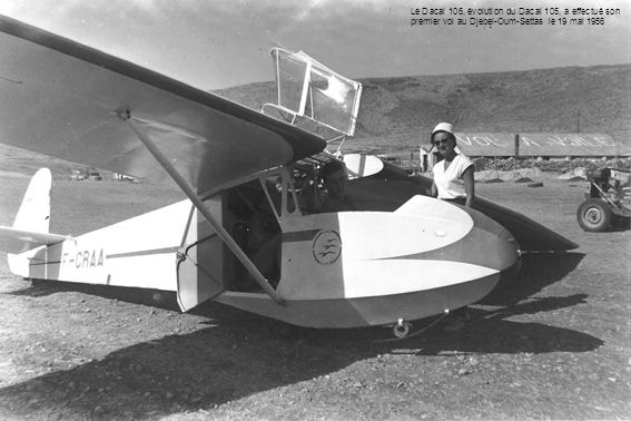 Le Dacal 106, évolution du Dacal 105, a effectué son premier vol au Djebel-Oum-Settas le 19 mai 1956