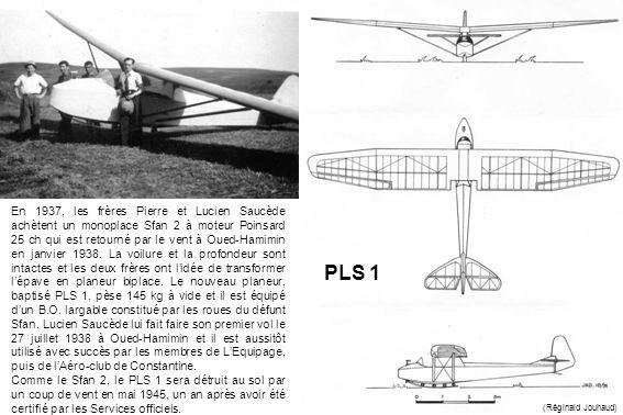 En 1937, les frères Pierre et Lucien Saucède achètent un monoplace Sfan 2 à moteur Poinsard 25 ch qui est retourné par le vent à Oued-Hamimin en janvier 1938. La voilure et la profondeur sont intactes et les deux frères ont l'idée de transformer l'épave en planeur biplace. Le nouveau planeur, baptisé PLS 1, pèse 145 kg à vide et il est équipé d'un B.O. largable constitué par les roues du défunt Sfan. Lucien Saucède lui fait faire son premier vol le 27 juillet 1938 à Oued-Hamimin et il est aussitôt utilisé avec succès par les membres de L'Equipage, puis de l'Aéro-club de Constantine.