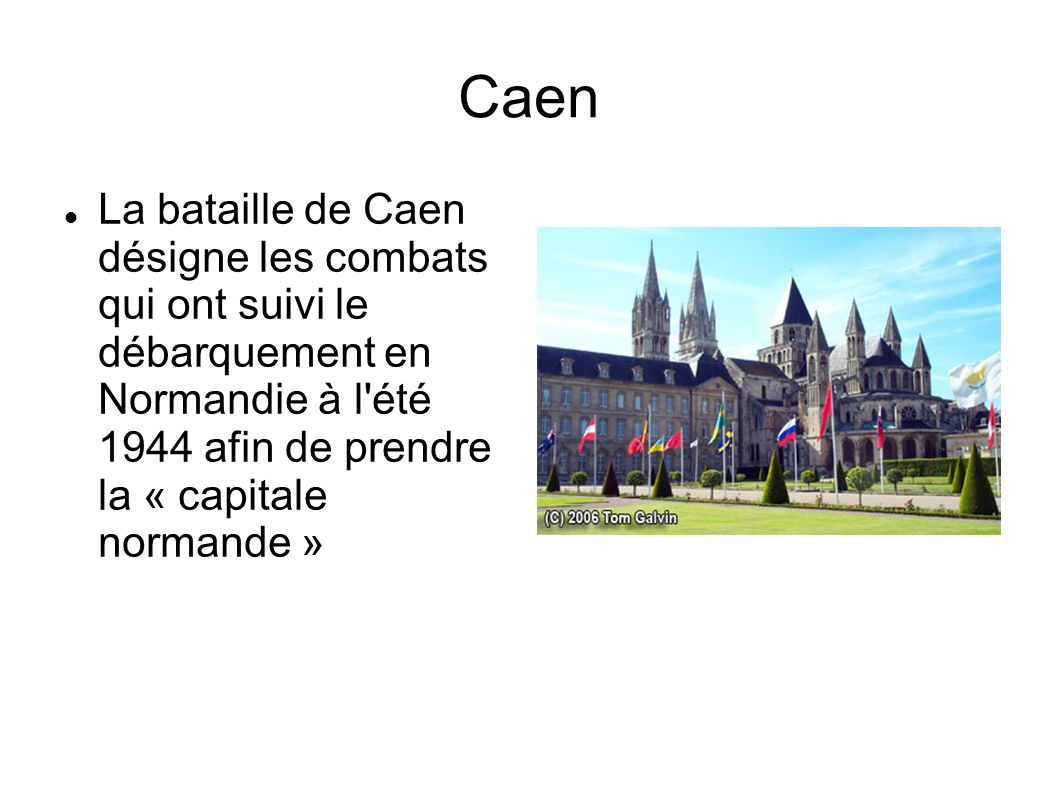 Caen La bataille de Caen désigne les combats qui ont suivi le débarquement en Normandie à l été 1944 afin de prendre la « capitale normande »