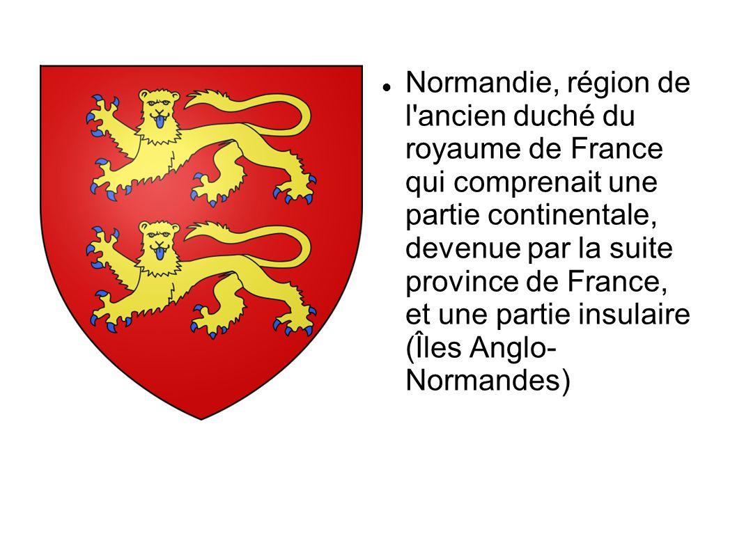 Normandie, région de l ancien duché du royaume de France qui comprenait une partie continentale, devenue par la suite province de France, et une partie insulaire (Îles Anglo- Normandes)