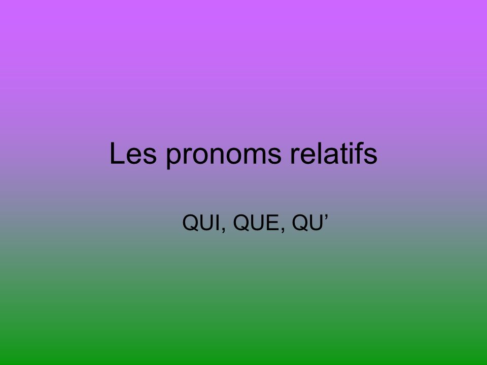 Les pronoms relatifs QUI, QUE, QU'