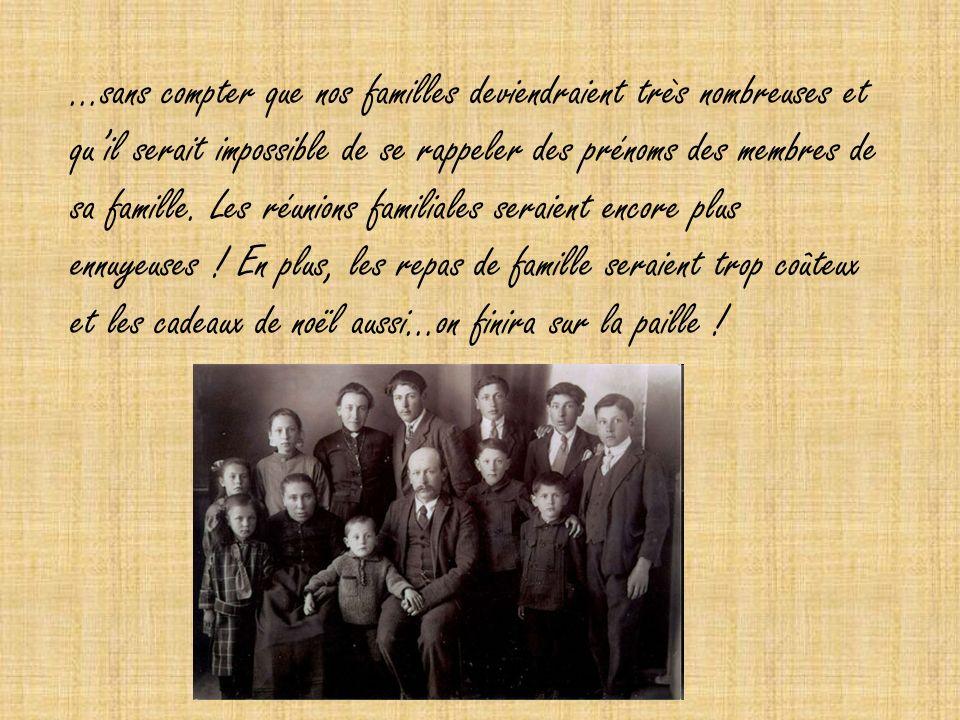…sans compter que nos familles deviendraient très nombreuses et qu'il serait impossible de se rappeler des prénoms des membres de sa famille.