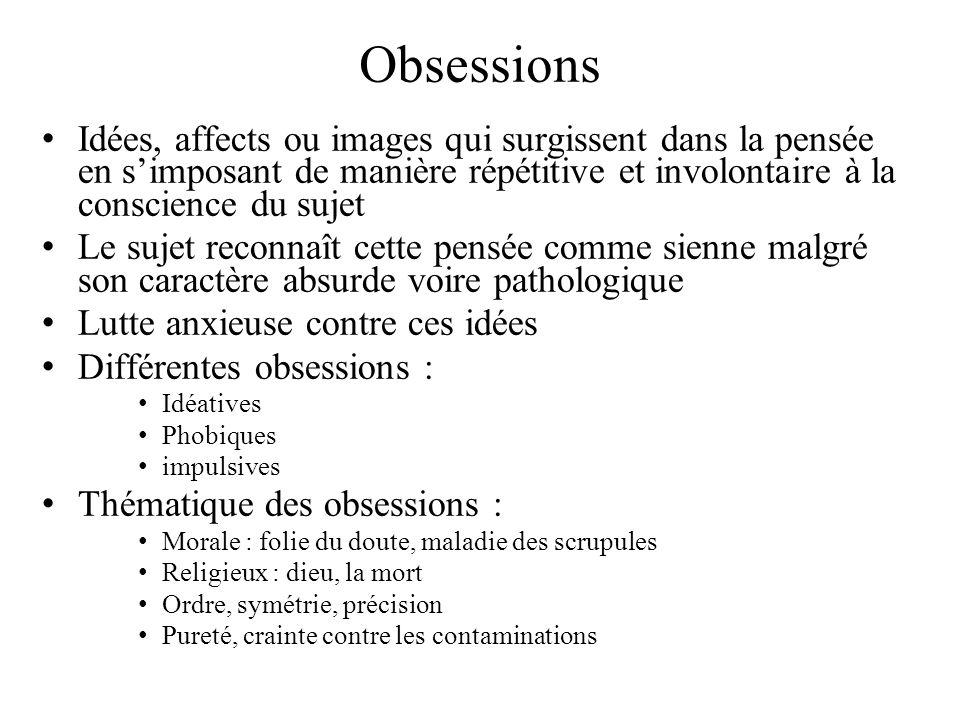 Obsessions Idées, affects ou images qui surgissent dans la pensée en s'imposant de manière répétitive et involontaire à la conscience du sujet.