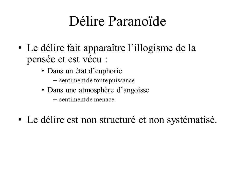Délire Paranoïde Le délire fait apparaître l'illogisme de la pensée et est vécu : Dans un état d'euphorie.