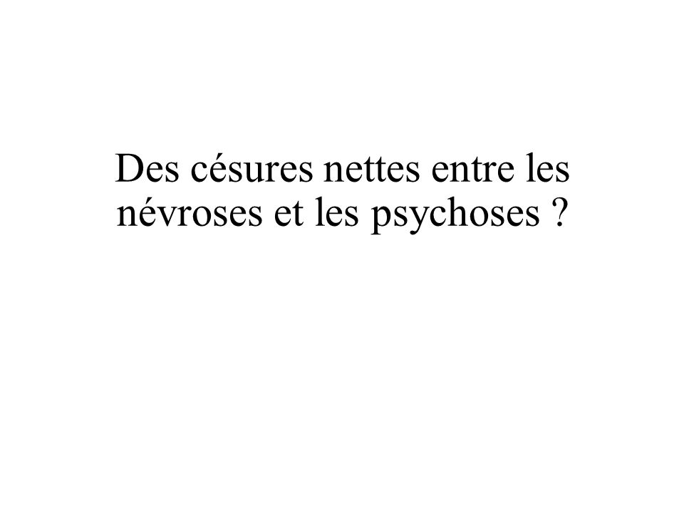Des césures nettes entre les névroses et les psychoses