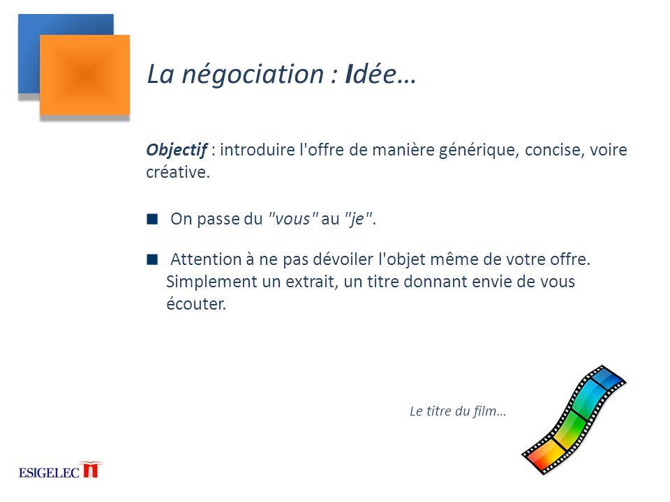 La négociation : Idée… Objectif : introduire l offre de manière générique, concise, voire créative.