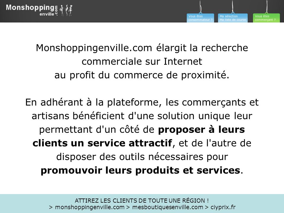 Monshoppingenville.com élargit la recherche commerciale sur Internet au profit du commerce de proximité. En adhérant à la plateforme, les commerçants et artisans bénéficient d une solution unique leur permettant d un côté de proposer à leurs clients un service attractif, et de l autre de disposer des outils nécessaires pour promouvoir leurs produits et services.