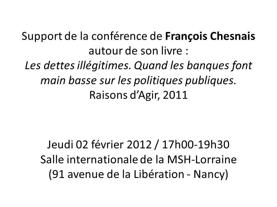 Support de la conférence de François Chesnais autour de son livre : Les dettes illégitimes. Quand les banques font main basse sur les politiques publiques. Raisons d'Agir, 2011