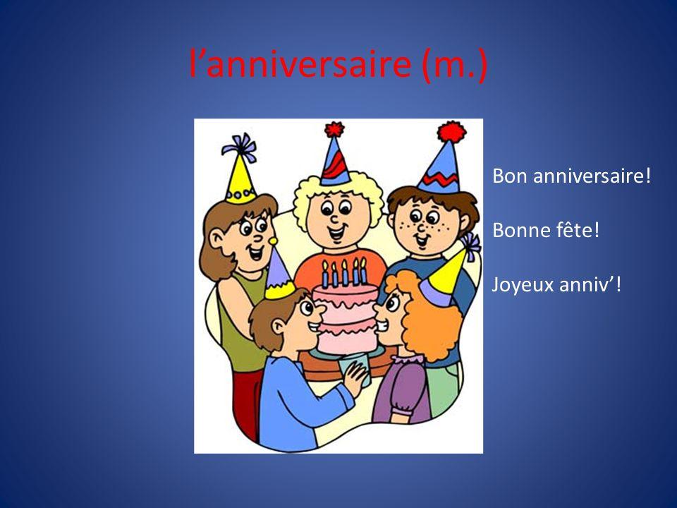 l'anniversaire (m.) Bon anniversaire! Bonne fête! Joyeux anniv'!