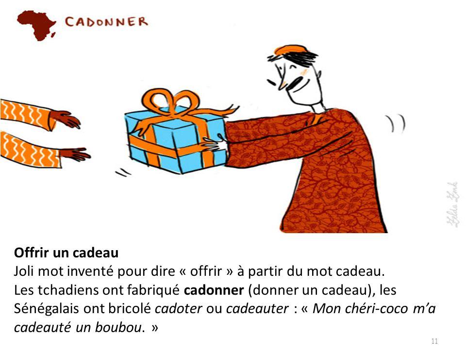 Offrir un cadeau Joli mot inventé pour dire « offrir » à partir du mot cadeau. Les tchadiens ont fabriqué cadonner (donner un cadeau), les Sénégalais ont bricolé cadoter ou cadeauter : « Mon chéri-coco m'a cadeauté un boubou. »