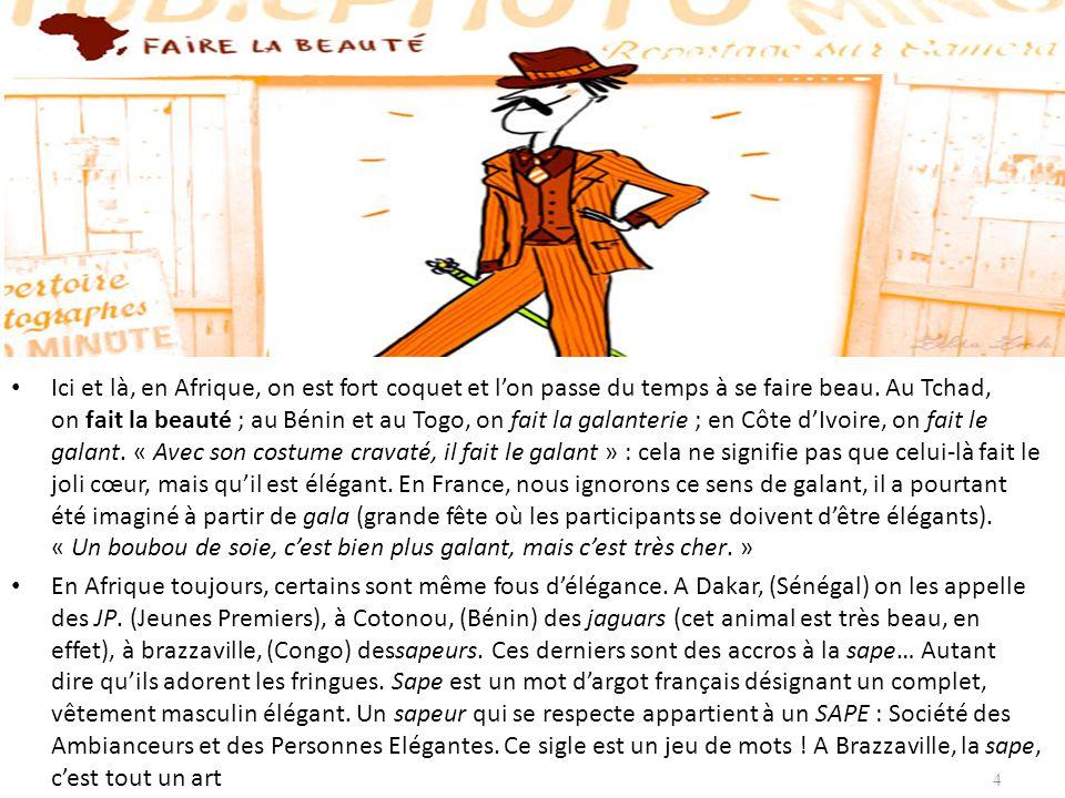 Ici et là, en Afrique, on est fort coquet et l'on passe du temps à se faire beau. Au Tchad, on fait la beauté ; au Bénin et au Togo, on fait la galanterie ; en Côte d'Ivoire, on fait le galant. « Avec son costume cravaté, il fait le galant » : cela ne signifie pas que celui-là fait le joli cœur, mais qu'il est élégant. En France, nous ignorons ce sens de galant, il a pourtant été imaginé à partir de gala (grande fête où les participants se doivent d'être élégants). « Un boubou de soie, c'est bien plus galant, mais c'est très cher. »