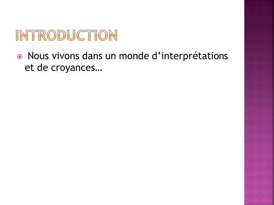Introduction Nous vivons dans un monde d'interprétations et de croyances…