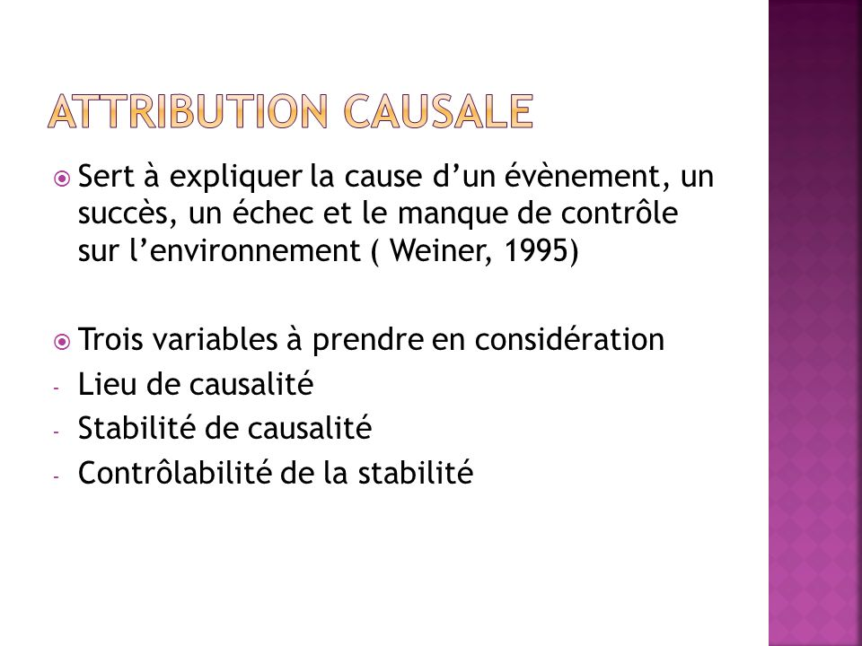 Attribution causale Sert à expliquer la cause d'un évènement, un succès, un échec et le manque de contrôle sur l'environnement ( Weiner, 1995)