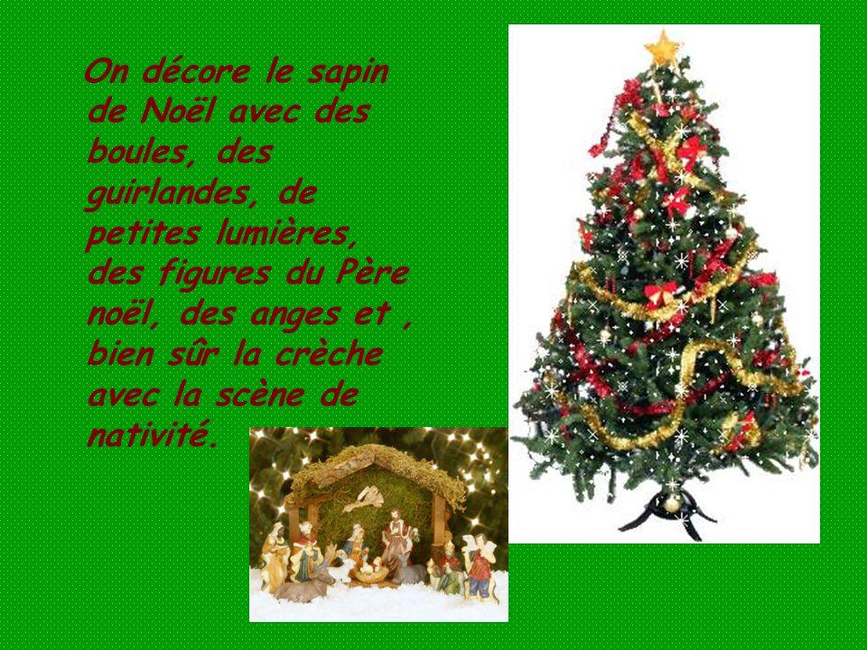 On décore le sapin de Noël avec des boules, des guirlandes, de petites lumières, des figures du Père noël, des anges et , bien sûr la crèche avec la scène de nativité.