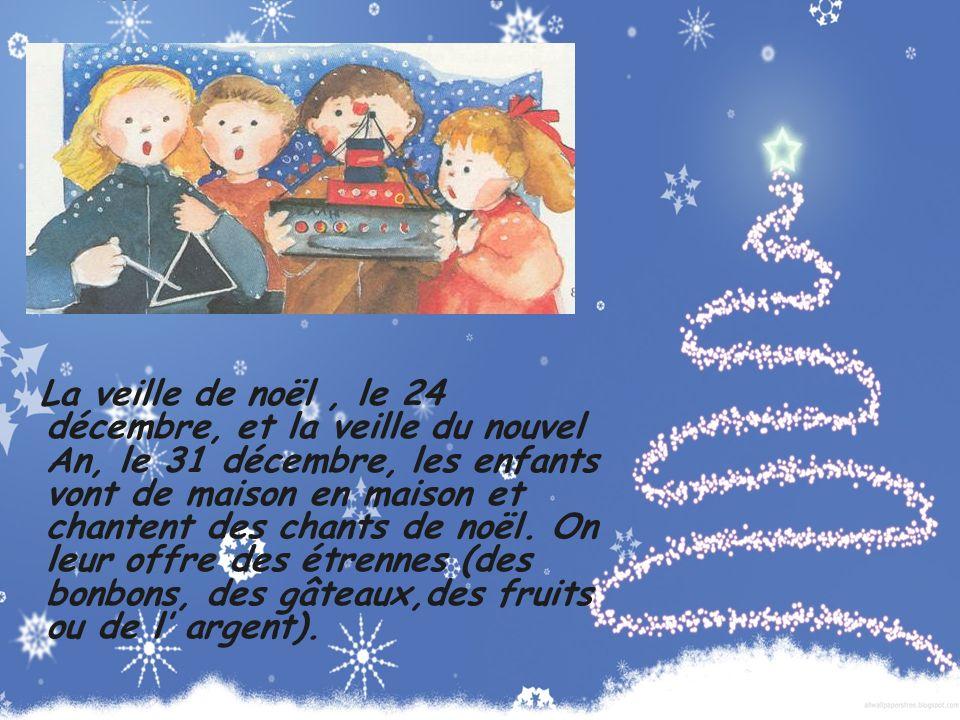 La veille de noël , le 24 décembre, et la veille du nouvel An, le 31 décembre, les enfants vont de maison en maison et chantent des chants de noël.