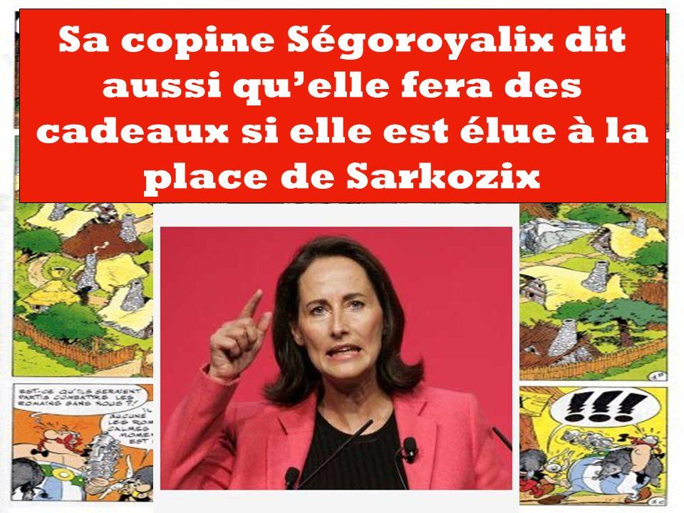 Sa copine Ségoroyalix dit aussi qu'elle fera des cadeaux si elle est élue à la place de Sarkozix