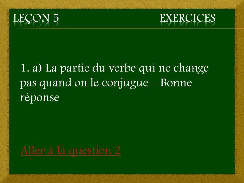 Leçon 5 Exercices 1. a) La partie du verbe qui ne change pas quand on le conjugue – Bonne réponse.
