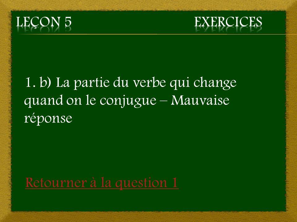 Leçon 5 Exercices 1. b) La partie du verbe qui change quand on le conjugue – Mauvaise réponse.