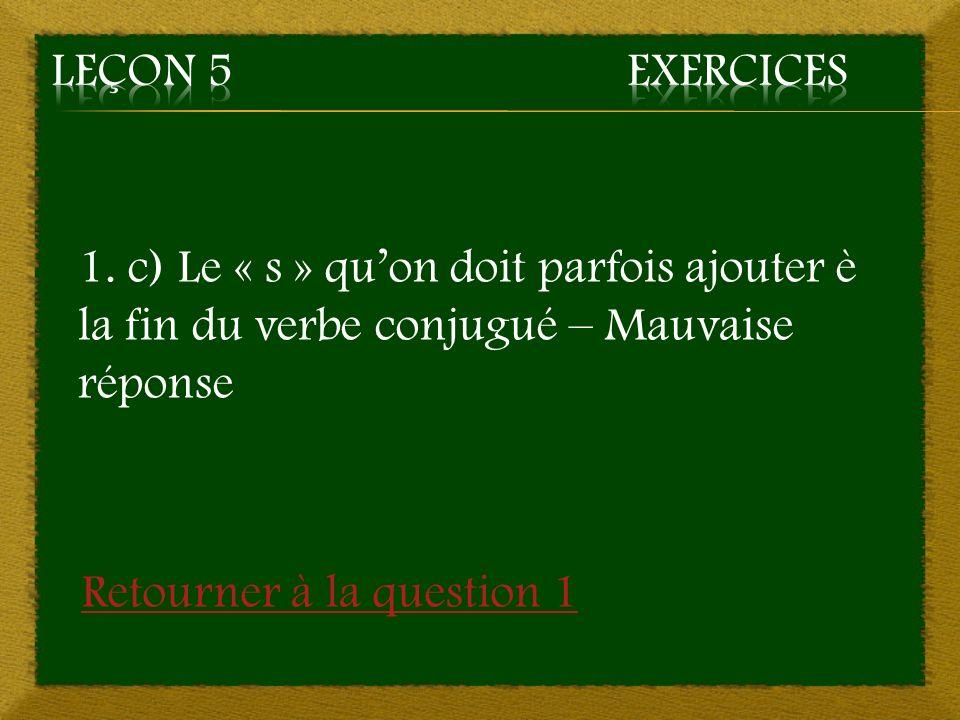 Leçon 5 Exercices 1. c) Le « s » qu'on doit parfois ajouter è la fin du verbe conjugué – Mauvaise réponse.