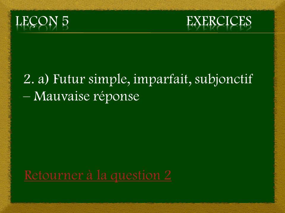 Leçon 5 Exercices 2. a) Futur simple, imparfait, subjonctif – Mauvaise réponse.