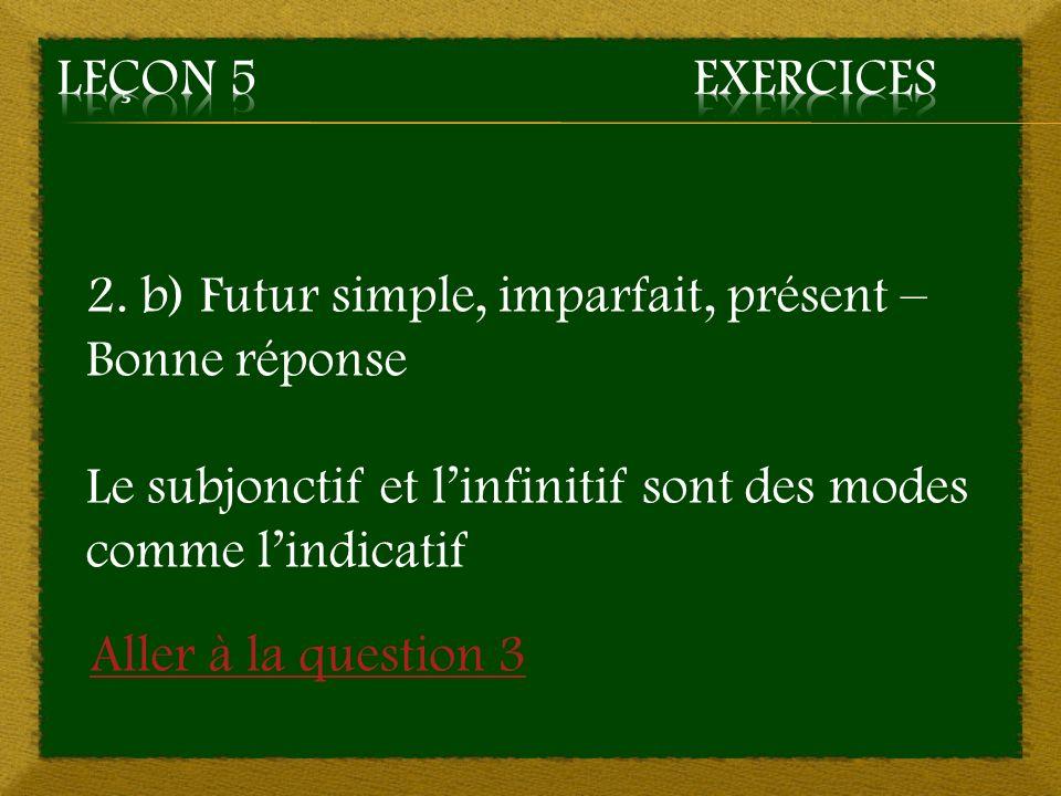 Leçon 5 Exercices 2. b) Futur simple, imparfait, présent – Bonne réponse. Le subjonctif et l'infinitif sont des modes comme l'indicatif.