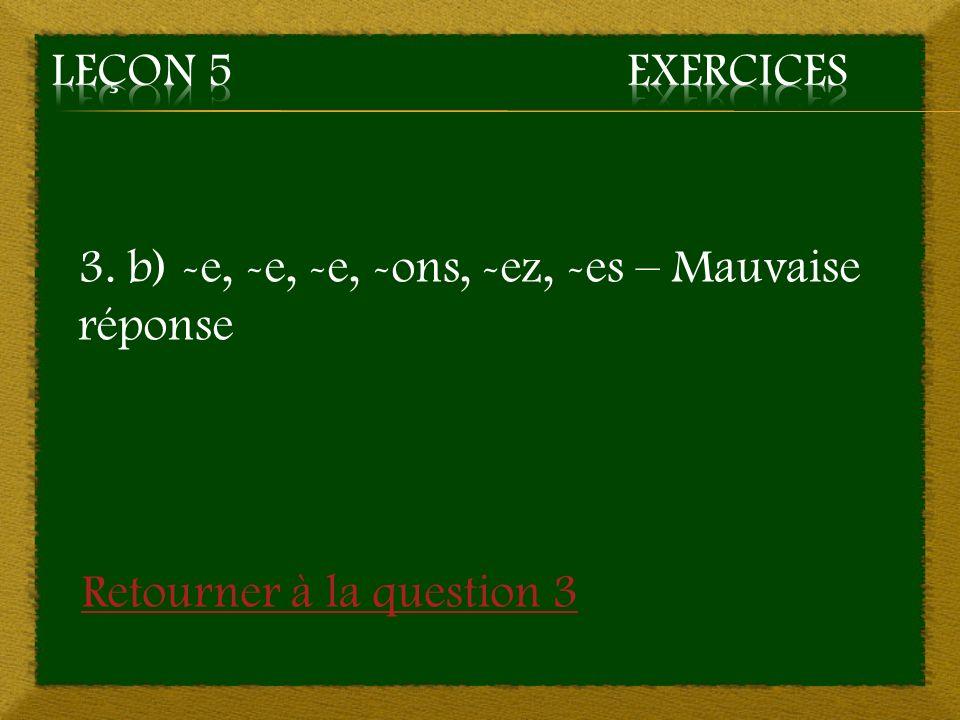 Leçon 5 Exercices 3. b) -e, -e, -e, -ons, -ez, -es – Mauvaise réponse Retourner à la question 3