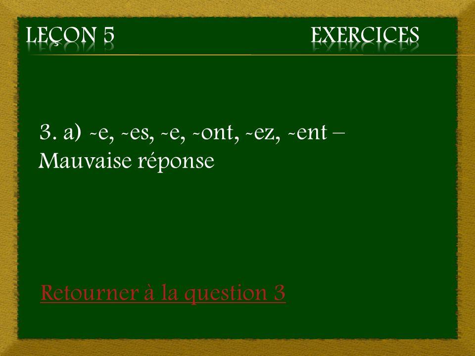 Leçon 5 Exercices 3. a) -e, -es, -e, -ont, -ez, -ent – Mauvaise réponse.