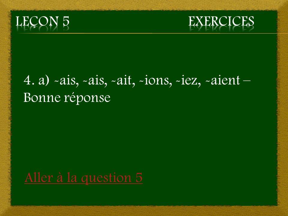 Leçon 5 Exercices 4. a) -ais, -ais, -ait, -ions, -iez, -aient – Bonne réponse.
