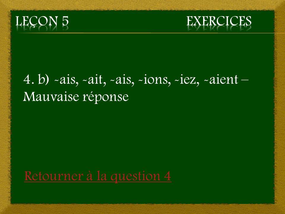 Leçon 5 Exercices 4. b) -ais, -ait, -ais, -ions, -iez, -aient – Mauvaise réponse.