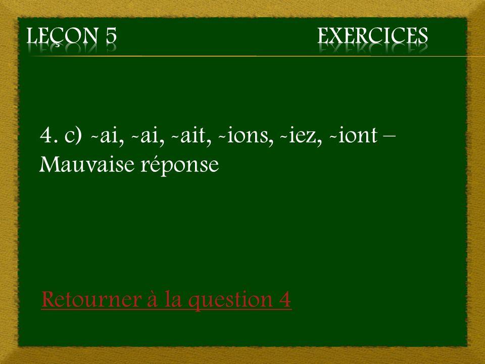 Leçon 5 Exercices 4. c) -ai, -ai, -ait, -ions, -iez, -iont – Mauvaise réponse.
