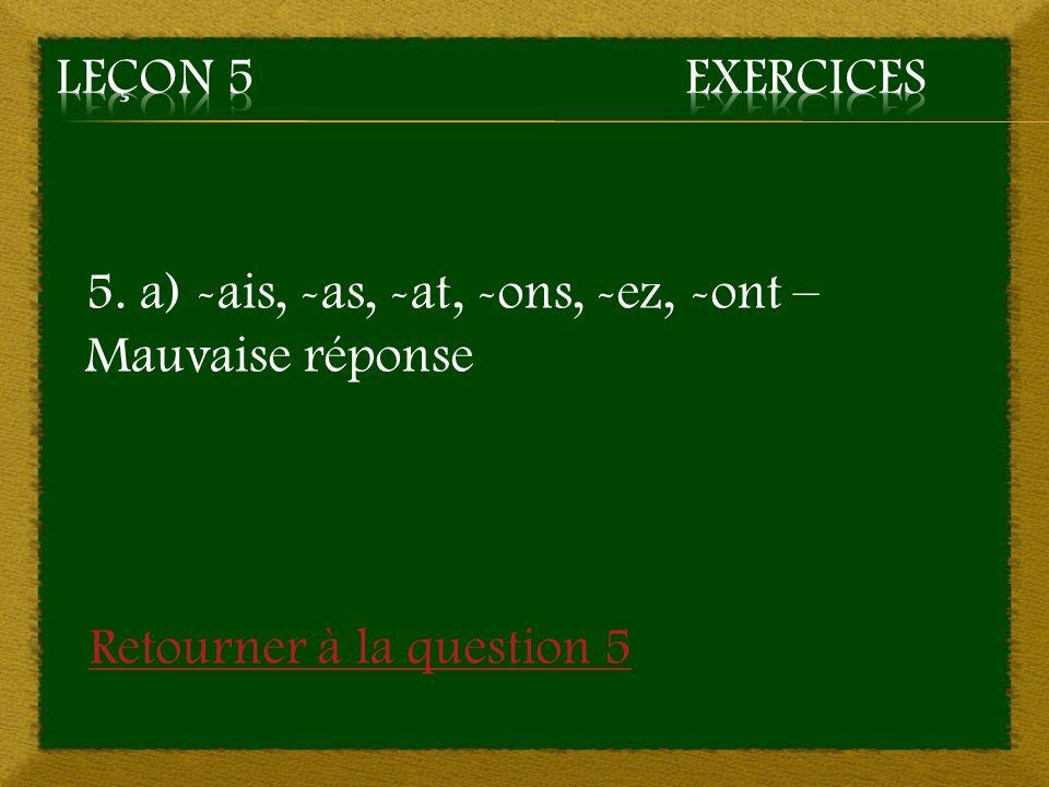 Leçon 5 Exercices 5. a) -ais, -as, -at, -ons, -ez, -ont – Mauvaise réponse.