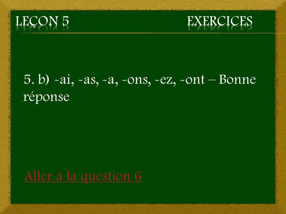 Leçon 5 Exercices 5. b) -ai, -as, -a, -ons, -ez, -ont – Bonne réponse Aller à la question 6